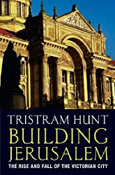 Building Jerusalem: The Rise and Fall of the Victorian City by Tristram Hunt (2004-06-10)