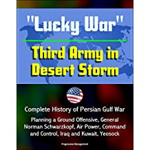 """""""Lucky War"""" Third Army in Desert Storm - Complete History of Persian Gulf War, Planning a Ground Offensive, General Norman Schwarzkopf, Air Power, Command ... Iraq and Kuwait, Yeosock (English Edition)"""