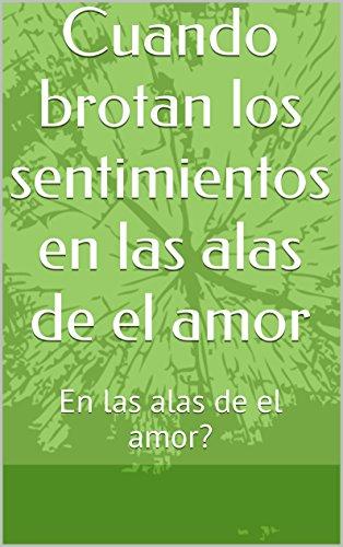 Cuando brotan los sentimientos en las alas de el amor: En las alas de el amor? por María Dolores Negrín Rodriguez