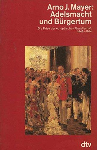 Adelsmacht und Brgertum. Die Krise der europischen Gesellschaft 1848 - 1914.
