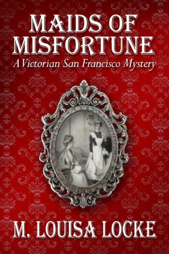 Maids of Misfortune: A Victorian San Francisco Mystery by M. Louisa Locke