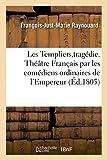 Les Templiers tragédie, Théâtre Français par les comédiens ordinaires de l'Empereur, 14 mai 1805: précédée d'Un précis historique sur les Templiers
