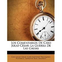 Los Comentarios De Cayo Julio César: La Guerra De Las Galias