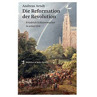 Die Reformation der Revolution: Friedrich Schleiermacher in seiner Zeit