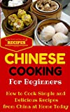 Chinese Cooking: Easy Chinese Recipes for Beginners - Simple Asian Recipes to cook at home (Chinese Cooking 101 - Asian Food for Dummies - Chinese Food Recipes Book 1) (English Edition)