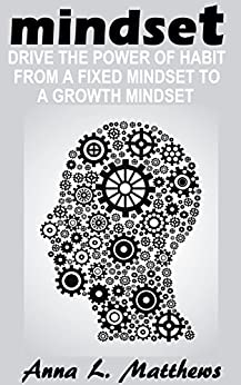 Mindset: Drive the Power of Habit from A Fixed Mindset to A Growth Mindset by [Matthews, Anna L.]