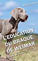 L'EDUCATION DU BRAQUE DE WEIMAR: Toutes les astuces pour un Braque de Weimar bien éduqué