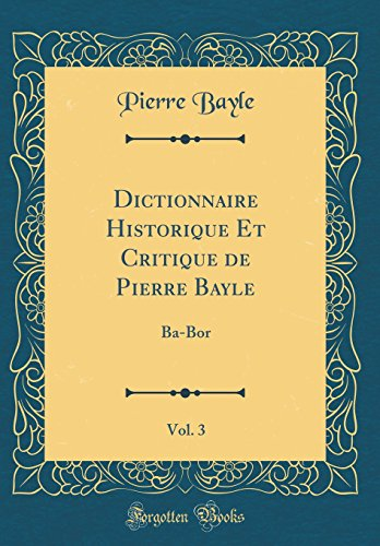 Dictionnaire Historique Et Critique de Pierre Bayle, Vol. 3: Ba-Bor (Classic Reprint) par Pierre Bayle
