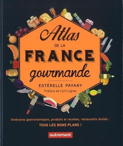 Atlas de la France gourmande : itinéraires gastronomiques, produits et recettes régionaux, restaurants étoilés