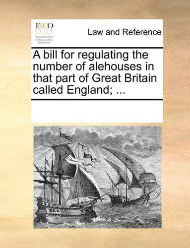 A bill for regulating the number of alehouses in that part of Great Britain called England; ... por See Notes Multiple Contributors