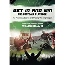 Get In and Win Pro Football Playbook: For Predicting Scores and Placing Winner Wagers By a Wall Street Investment Manager by William O. Hall III (2013-08-13)