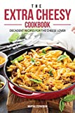 The Extra Cheesy Cookbook: Decadent Recipes for The Cheese Lover