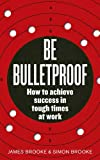 Be Bulletproof: How to achieve success in tough times at work