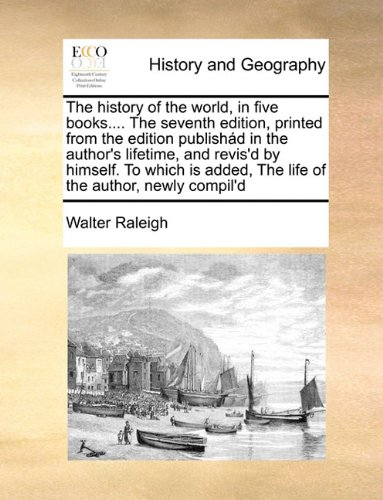 The history of the world, in five books.... The seventh edition, printed from the edition publishád in the author's lifetime, and revis'd by himself. ... added, The life of the author, newly compil'd