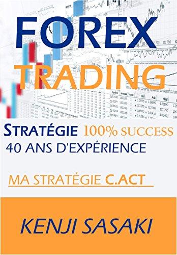 FOREX TRADING STRATGIE 100% SUCCS: Ma stratgie C.ACT, Vivre de la Ngociation et Obtenir un Salaire Mensuel, Trader  Temps Plein avec Plus de 40 Ans d'Exprience
