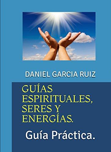 GUÍAS ESPIRITUALES, SERES Y ENERGÍAS.: Guía Práctica. por DANIEL GARCIA RUIZ