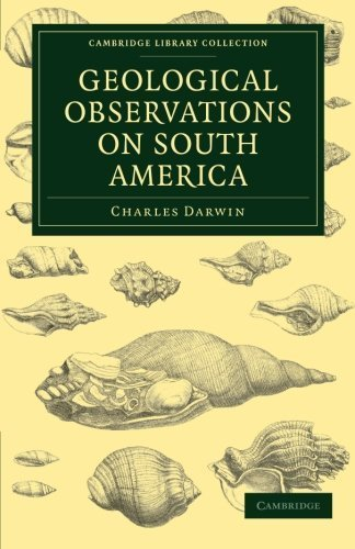 Geological Observations on South America: Being the Third Part of the Geology of the Voyage of the Beagle, under the Command of Capt. Fitzroy, R. N. ... Library Collection - Earth Science) Reissue edition by Darwin, Charles (2011) Paperback