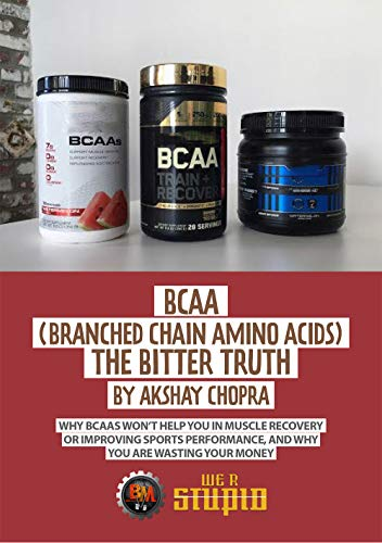 BCAA (Branched Chain Amino Acids) The Bitter Truth: Why Bcaas Won\'t Help you in Muscle Recovery or Improving Sports Performance, and Why you are Wasting ... (WE R STUPID Book 28) (English Edition)