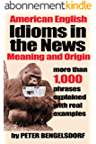 Idioms in the News - 1,000 phrases, real examples (English Edition)