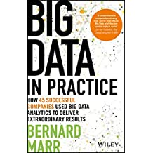 Big Data in Practice (Use Cases) - How 45 Successful Companies Used Big Data Analytics to Deliver Extraordinary Results