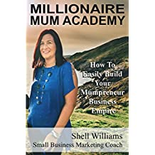 Millionaire Mum Academy: How To Easily Build Your Mumpreneur Business Empire  (English Edition)