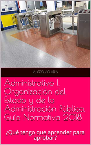 Administrativo I. Organización del Estado y de la Administración Pública: ¿Qué tengo que aprender para aprobar? (Guía Normativa Administrativo nº 1) por Alberto Aguilera Carrasco