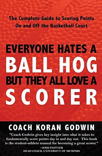Everyone Hates A Ball Hog But They All Love A Scorer: The Complete Guide To Scoring Points On And Off The Basketball Court: Volume 1