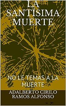 LA SANTÍSIMA MUERTE: NO LE TEMAS A LA MUERTE (LA SANTA MUERTE nº 7) (Spanish Edition) by [alfonso, adalberto cirilo ramos]