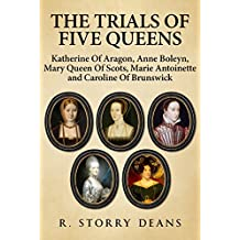 The Trials of Five Queens: Katherine of Aragon, Anne Boleyn, Mary, Queen of Scots, Marie Antoinette, and Caroline of Brunswick (English Edition)