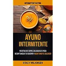 Ayuno Intermitente: Recetas De Sopas Saludables Para Desintoxicar Tu Cuerpo Y Mantenerte Delgado (Intermittent