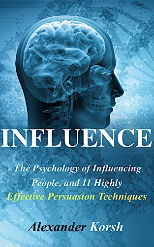 Influence: The Psychology of Influencing People, and 11 Highly Effective Persuasion Techniques (Mastering the Art and Science of Persuasion) (Influence: ... and Influencer Tactics) (English Edition)