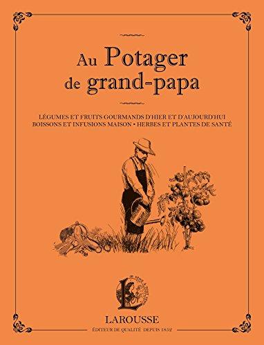 Au potager de grand papa: Légumes et fruits gourmands d'hier et d'aujourd'hui, boissons et infusions maison...