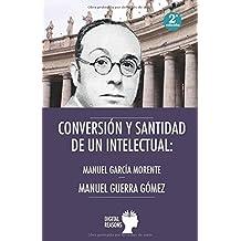 CONVERSIÓN Y SANTIDAD DE UN INTELECTUAL ESPAÑOL: MANUEL GARCÍA MORENTE (Argumentos para el s. XXI)
