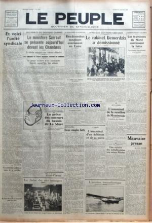 PEUPLE (LE) [No 5489] du 30/01/1936 - ET VOICI L'UNITE SYNDICALE PAR RENE BELIN - UN TRESORIER INDELICAT TENTE DE SE SUICIDER - M. RENE RENOULT EST SUSPENDU POUR SIX MOIS - LES DEBUTS DU NOUVEAU CABINET - LE MINISTERE SARRAUT SE PRESENTE AUJOURD'HUI DEVANT LES CHAMBRES - LA DROITE ENGAGERA UNE VIOLENTE OFFENSIVE - LES RADICAUX ET L'UNION SOCIALISTE VOTERONT LA CONFIANCE - LE GROUPE SOCIALISTE ET LES COMMUNISTES FIXERONT - AUJOURD'HUI - LEUR ATTITUDE - LA GREVE DES MINEURS DU BASSIN DE LA MURE