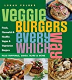 Veggie Burgers Every Which Way: Plus Toppings, Sides, Buns and More