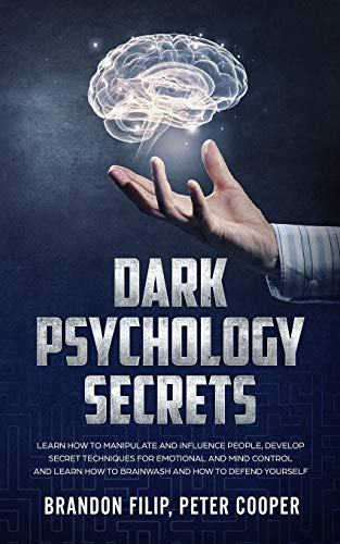 Dark Psychology Secrets: learn how to manipulate and influence people, develop secret techniques for emotional and mind control and learn how to brainwash and how to defend yourself.