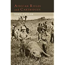 African Rifles and Cartridges: The Experiences and Opinions of a Professional Ivory Hunter by John Taylor (2014-07-07)