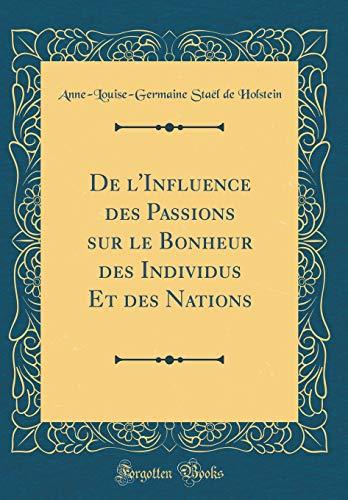 de l'Influence Des Passions Sur Le Bonheur Des Individus Et Des Nations (Classic Reprint)