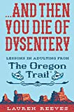 ...And Then You Die of Dysentery: Lessons in Adulting from the Oregon Trail (English Edition)