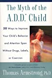 The Myth of the A.D.D. Child: 50 Ways Improve your Child's Behavior attn Span w/o Drugs Labels or Coercion