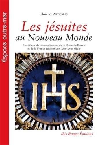 Les jésuites au Nouveau Monde : Les débuts de l'évangélisation de la Nouvelle-France et de la France équinoxiale, XVIIe-XVIIIe siècle