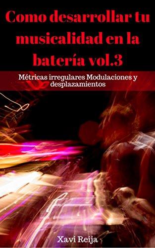 Como desarrllar tu musicalidad en la batería vol.3: Métricas irregulares (Como desarrollar tu musicalidad en la batería) por Xavier Reija
