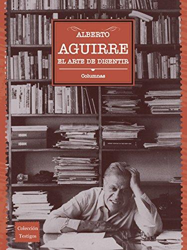 El arte de disentir: Colunmas por Alberto Aguirre