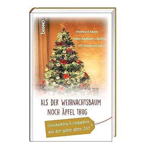 Als der Weihnachtsbaum noch Äpfel trug: Geschichten & Gedanken aus der guten alten Zeit