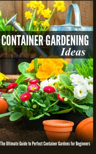 Container Gardening Ideas: The Ultimate Guide to Perfect Container Gardens for Beginners