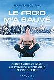 Le froid m'a sauvé: Changez votre vie grâce aux pouvoirs exceptionnels de l'icethérapie...