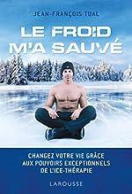 Le froid m'a sauvé - Changez votre vie grâce aux pouvoirs exceptionnels de l'icethérapie de Jean-François TUAL