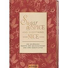 Sugar & spice and everything nice: Die schönsten Rezepte der Weihnachtszeit und ihre Geschichten