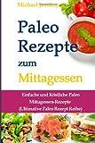 Paleo Rezepte zum Mittagessen: Einfache und Köstliche Paleo Mittagessen-Rezepte (Ultimative Paleo Rezept Reihe)