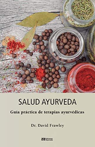 Salud ayurveda - guia practica de terapias ayurvedicas (Bienestar y Vida Sana, Medicina, Mente, Cuerpo, Espiritualidad)